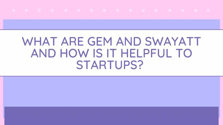 What are Government eMarketplace (GeM) and SWAYATT (Startups, Women and Youth Advantage Through eTransactions) and how is it helpful to startups?