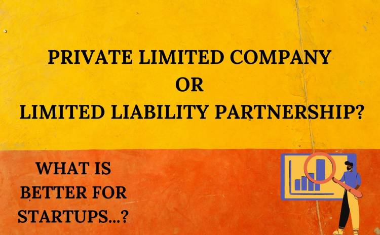 WHAT IS BETTER FOR STARTUPS: A PRIVATE LIMITED COMPANY OR LIMITED LIABILITY PARTNERSHIP?